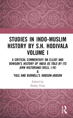 Studies in Indo-Muslim History by S.H. Hodivala Volume I: A Critical Commentary on Elliot and Dowson's History of India as Told by Its Own Historians (Vols. I-IV) & Yule and Burnell's Hobson-Jobson book