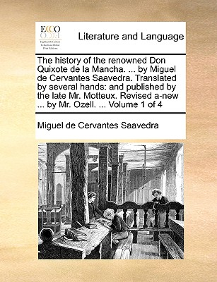 The History of the Renowned Don Quixote de La Mancha. ... by Miguel de Cervantes Saavedra. Translated by Several Hands: And Published by the Late Mr. Motteux. Revised A-New ... by Mr. Ozell. ... Volume 1 of 4 by Miguel De Cervantes Saavedra