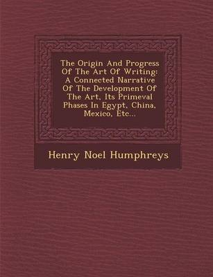 The Origin and Progress of the Art of Writing: A Connected Narrative of the Development of the Art, Its Primeval Phases in Egypt, China, Mexico, Etc... by Henry Noel Humphreys