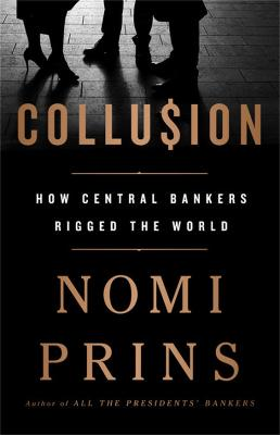 Collusion: How Central Bankers Rigged the World by Nomi Prins