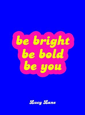 Be Bright, Be Bold, Be You: Uplifting Quotes and Statements to Empower You by Lucy Lane