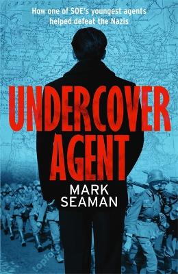 Undercover Agent: How one of SOE's youngest agents helped defeat the Nazis by Mark Seaman