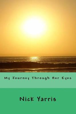 My Journey Through Her Eyes by Nick Yarris