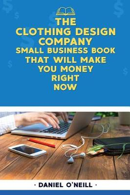 The Clothing Design Company Small Business Book That Will Make You Money Right N by Daniel O'Neill
