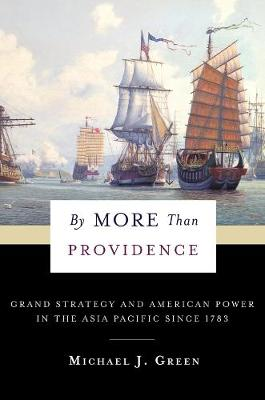 By More Than Providence: Grand Strategy and American Power in the Asia Pacific Since 1783 by Michael J. Green