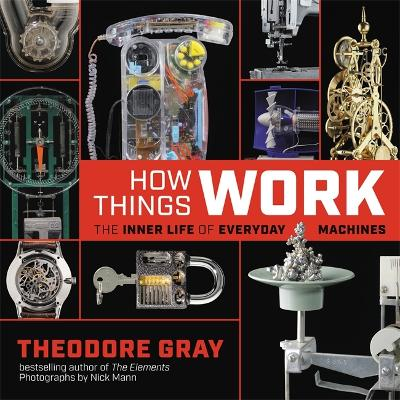 How Things Work: The Inner Life of Everyday Machines by Theodore Gray