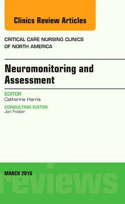 Neuromonitoring and Assessment, An Issue of Critical Care Nursing Clinics of North America by Catherine Harris