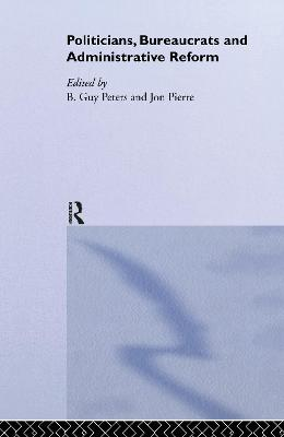 Politicians, Bureaucrats and Administrative Reform by B. Guy Peters