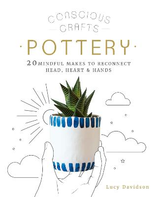 Conscious Crafts: Pottery: 20 mindful makes to reconnect head, heart & hands by Lucy Davidson