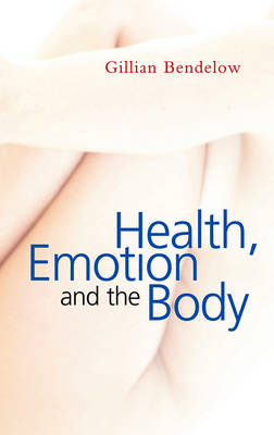 Health, Emotion and the Body by Gillian Bendelow