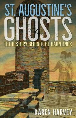St. Augustine's Ghosts: The History behind the Hauntings by Karen Harvey