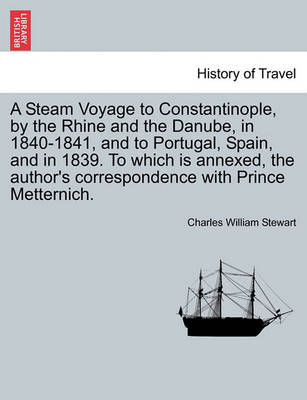 A Steam Voyage to Constantinople, by the Rhine and the Danube, in 1840-1841, and to Portugal, Spain, and in 1839. to Which Is Annexed, the Author's Correspondence with Prince Metternich. Vol. I. by Charles William Stewart