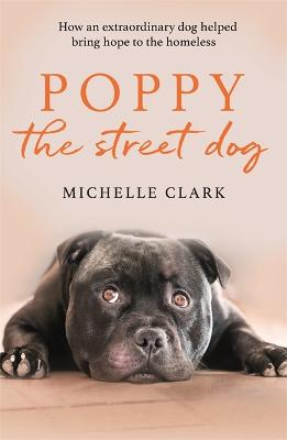 Poppy The Street Dog: How an extraordinary dog helped bring hope to the homeless by Michelle Clark
