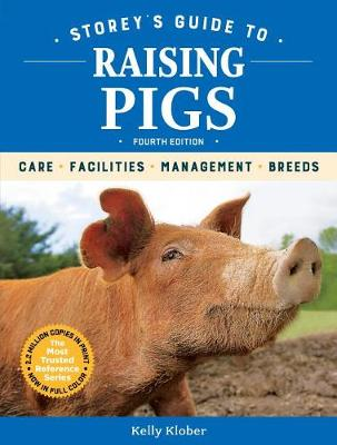 Storey's Guide to Raising Pigs, 4th Edition: Care, Facilities, Management, Breeds by ,Kelly Klober
