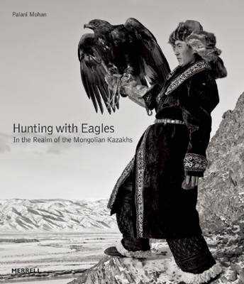 Hunting with Eagles: The Kazakh Eagle-Hunters of Mongolia by Palani Mohan