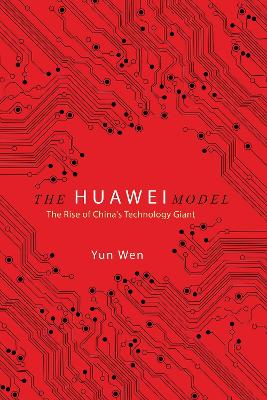 The Huawei Model: The Rise of China's Technology Giant by Yun Wen