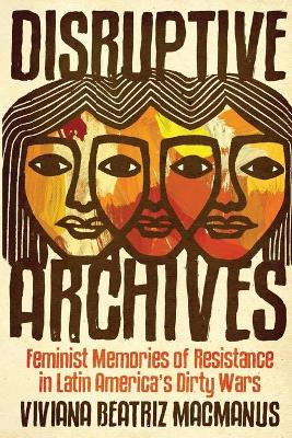 Disruptive Archives: Feminist Memories of Resistance in Latin America's Dirty Wars book