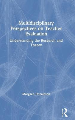 Multidisciplinary Perspectives on Teacher Evaluation: Understanding the Research and Theory by Morgaen L. Donaldson