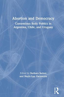 Abortion and Democracy: Contentious Body Politics in Argentina, Chile, and Uruguay book