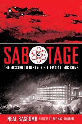 Sabotage: The Mission to Destroy Hitler's Atomic Bomb by Neal Bascomb