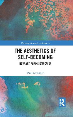 The Aesthetics of Self-Becoming: How Art Forms Empower by Paul Crowther