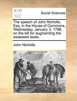 The Speech of John Nicholls, Esq. in the House of Commons, Wednesday, January 3, 1798, on the Bill for Augmenting the Assessed Taxes. by John Nicholls