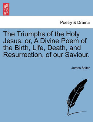 The Triumphs of the Holy Jesus: Or, a Divine Poem of the Birth, Life, Death, and Resurrection, of Our Saviour. by James Salter