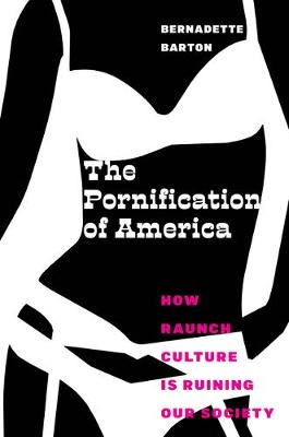 The Pornification of America: How Raunch Culture Is Ruining Our Society by Bernadette Barton