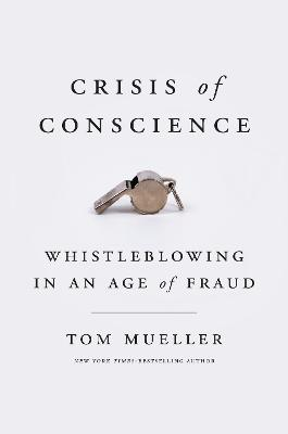 Crisis Of Conscience: Whistleblowing in an Age of Fraud by Tom Mueller
