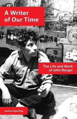 A Writer of Our Time: The Life and Work of John Berger by Joshua Sperling