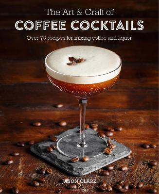 The Art & Craft of Coffee Cocktails by Jason Clark
