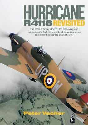 Hurricane R4118 Revisited: The Extraordinary Story of the Discovery and Restoration to Flight of a Battle of Britain Survivor: The Adventure Continues 2005-2017 by Peter Vacher