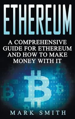 Ethereum: A Comprehensive Guide For Ethereum And How To Make Money With It by Mark Smith