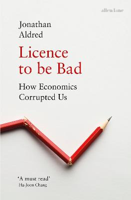 Licence to be Bad: How Economics Corrupted Us by Jonathan Aldred