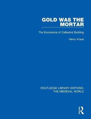Gold Was the Mortar: The Economics of Cathedral Building by Henry Kraus