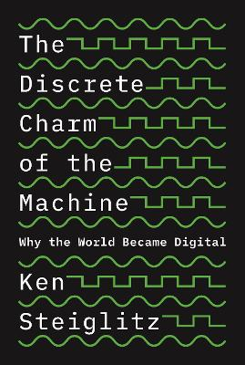 The Discrete Charm of the Machine: Why the World Became Digital by Ken Steiglitz