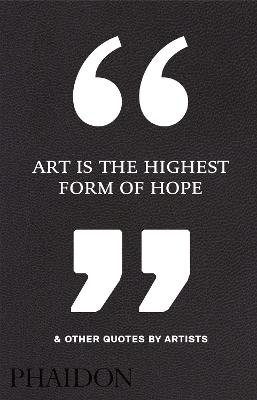 Art Is the Highest Form of Hope & Other Quotes by Artists by Phaidon Editors