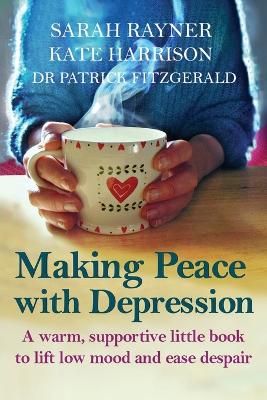 Making Peace with Depression: A warm, supportive little book to reduce stress and ease low mood by Sarah Rayner