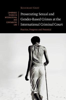 Prosecuting Sexual and Gender-Based Crimes at the International Criminal Court: Practice, Progress and Potential by Rosemary Grey
