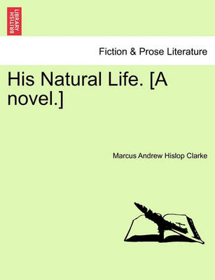 His Natural Life. [A Novel.] Vol. I. by Marcus Andrew Hislop Clarke
