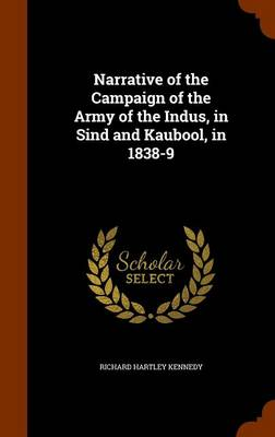 Narrative of the Campaign of the Army of the Indus, in Sind and Kaubool, in 1838-9 by Richard Hartley Kennedy