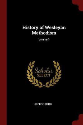 History of Wesleyan Methodism; Volume 1 by George Smith