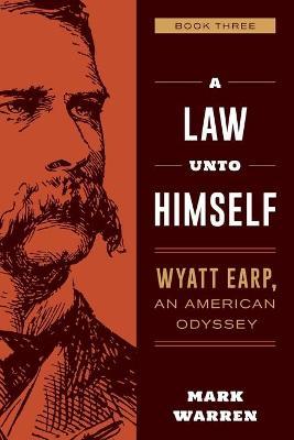 A Law Unto Himself: Wyatt Earp, An American Odyssey Book Three by Mark Warren