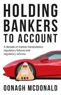 Holding Bankers to Account: A Decade of Market Manipulation, Regulatory Failures and Regulatory Reforms by Oonagh McDonald