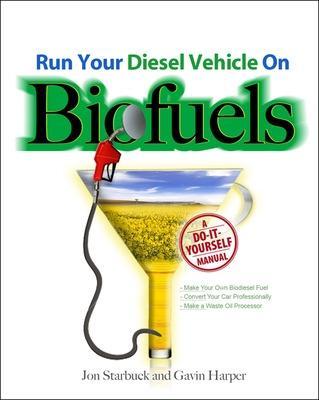 Run Your Diesel Vehicle on Biofuels: A Do-It-Yourself Manual by Gavin D.J. Harper
