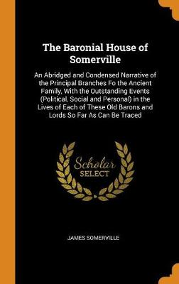 The Baronial House of Somerville: An Abridged and Condensed Narrative of the Principal Branches Fo the Ancient Family, with the Outstanding Events (Political, Social and Personal) in the Lives of Each of These Old Barons and Lords So Far as Can Be Traced by James Somerville