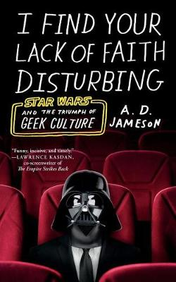 I Find Your Lack of Faith Disturbing: Star Wars and the Triumph of Geek Culture by A. D. Jameson