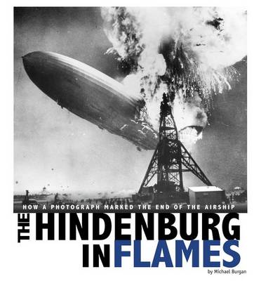 Hindenburg in Flames: How a Photograph Marked the End of the Airship by Michael Burgan