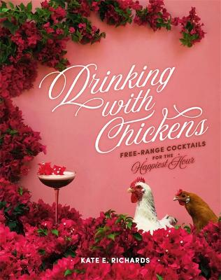 Drinking with Chickens: Free-Range Cocktails for the Happiest Hour by Kate E. Richards