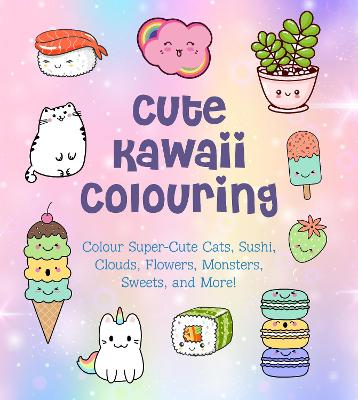 Cute Kawaii Colouring: Colour Super-Cute Cats, Sushi, Clouds, Flowers, Monsters, Sweets, and More! book